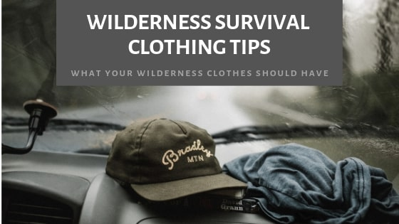 Wilderness Survival Clothing Tips: What Your Wilderness Clothes Should Have